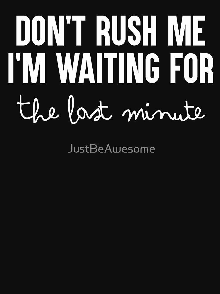 "Last Minute Invitation Quotes Best Of ""don T Rush Me Im Waiting for the Last Minute Funny T"